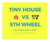 Tiny House vs 5th Wheel