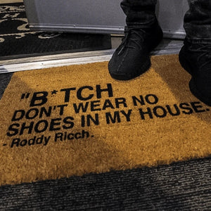 """B*TCH DON'T WEAR NO SHOES IN MY HOUSE"""