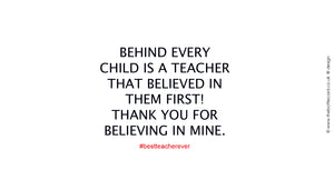 2. Behind every child is a teacher that believed in them first!