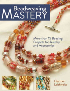 Beadweaving Mastery: More than 15  Projects for Jewelry and Accessories