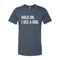 Print Melon Inc. T-Shirts S / Heather Navy hold on i see a dog 379584
