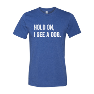 Print Melon Inc. T-Shirts S / Heather True Royal hold on i see a dog 379585