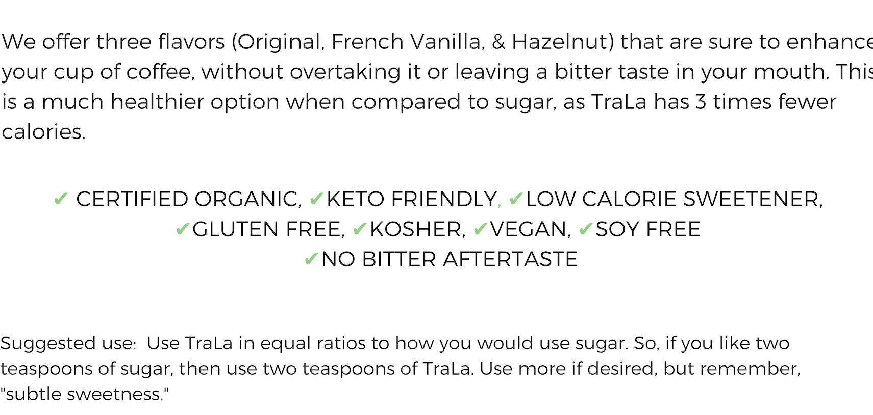 ORGANIC, GLUTEN FREE, KETO, VEGAN, SOY FREE KOSHER SWEETENER – TraLa Organic Coffee Sweetener is perfect for health conscious coffee lovers. TraLa organic coffee sweetener is harvested from a vegetable grown in Peru. Only one ingredient and 100% organic! TraLa organic is a Low calorie Sweetener with No Bitter Aftertaste - TraLa contains three times fewer calories than sugar! There are no additives, chemicals, or bitter aftertaste.