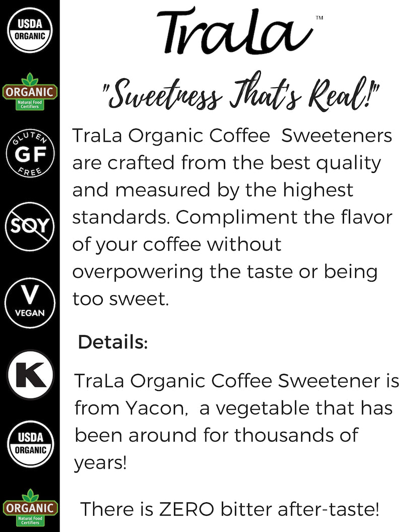 TraLa Organic Coffee sweetener is the sweetener for coffee lovers - TraLa organic coffee sweetener tastes great, is a low cal choice for sweetening any coffee. TraLa Organic Coffee sweetener is vegan, keto friendly, kosher, gluten free, as well as soy free and dairy free.