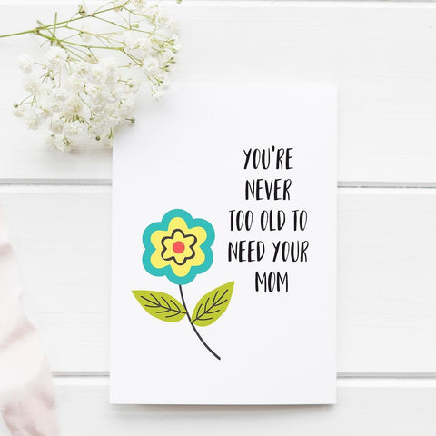 You're Never Too Old to Need Your Mom - Splendid Greetings - Funny Greeting Cards