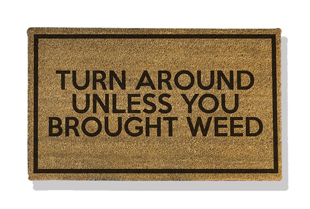 TURN AROUND UNLESS YOU BROUGHT WEED