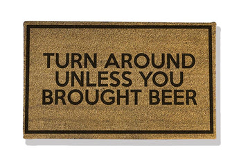 TURN AROUND UNLESS YOU BROUGHT BEER