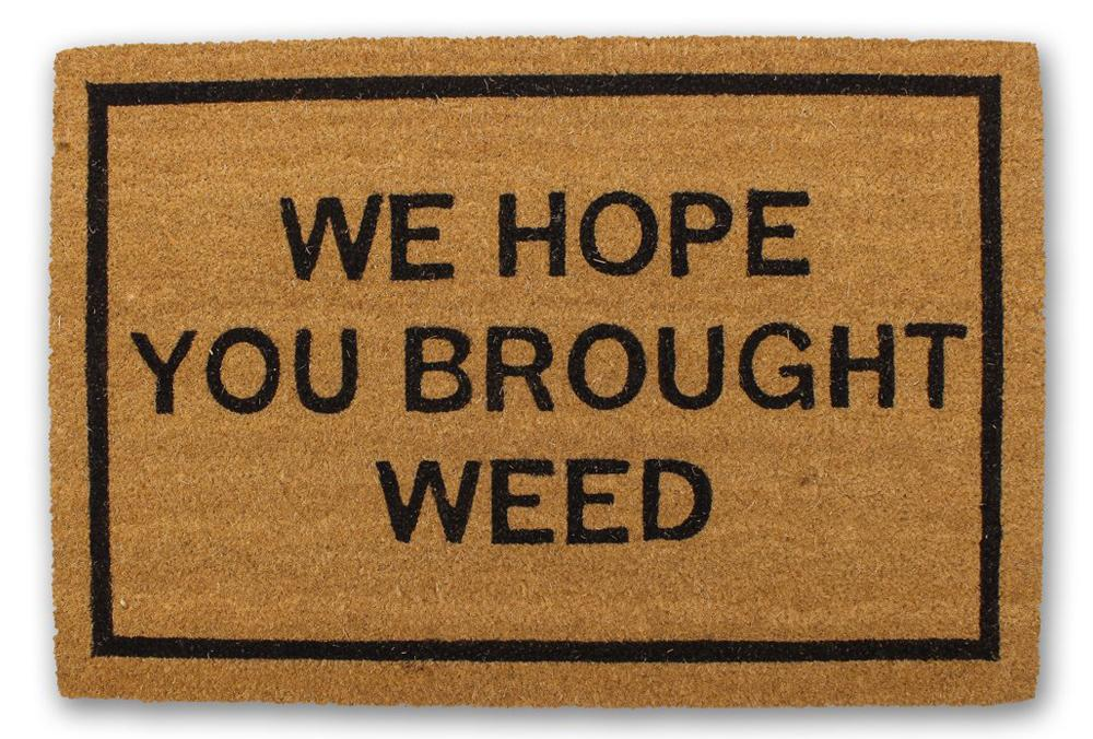 WE HOPE YOU BROUGHT WEED