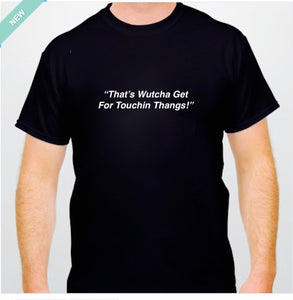 MENS 'THAT'S WUTCHA GET FOR TOUCHING THANGS'   TEE