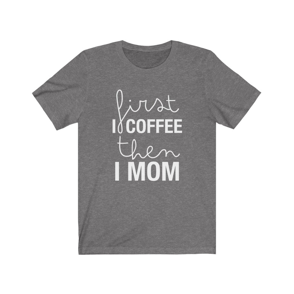 (Soft Unisex Bella) First I Coffee then I Mom (white)