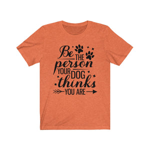 (Soft Unisex Bella) Be the Person Your Dog thinks YOU ARE (black)
