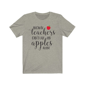 (Soft Unisex Bella) Because Teachers Can't Live on Apples Alone