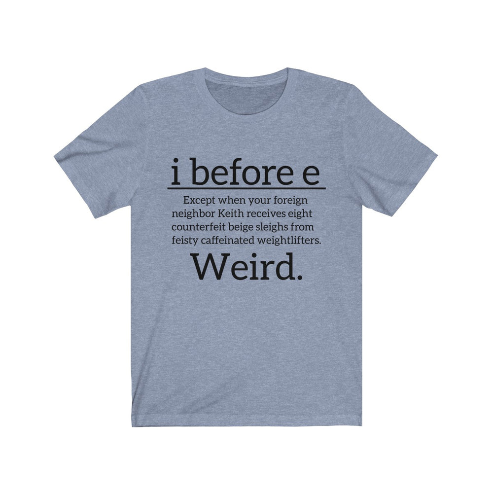 (Soft Unisex Bella - other colors) i Before e Weird. Funny Saying Joke.