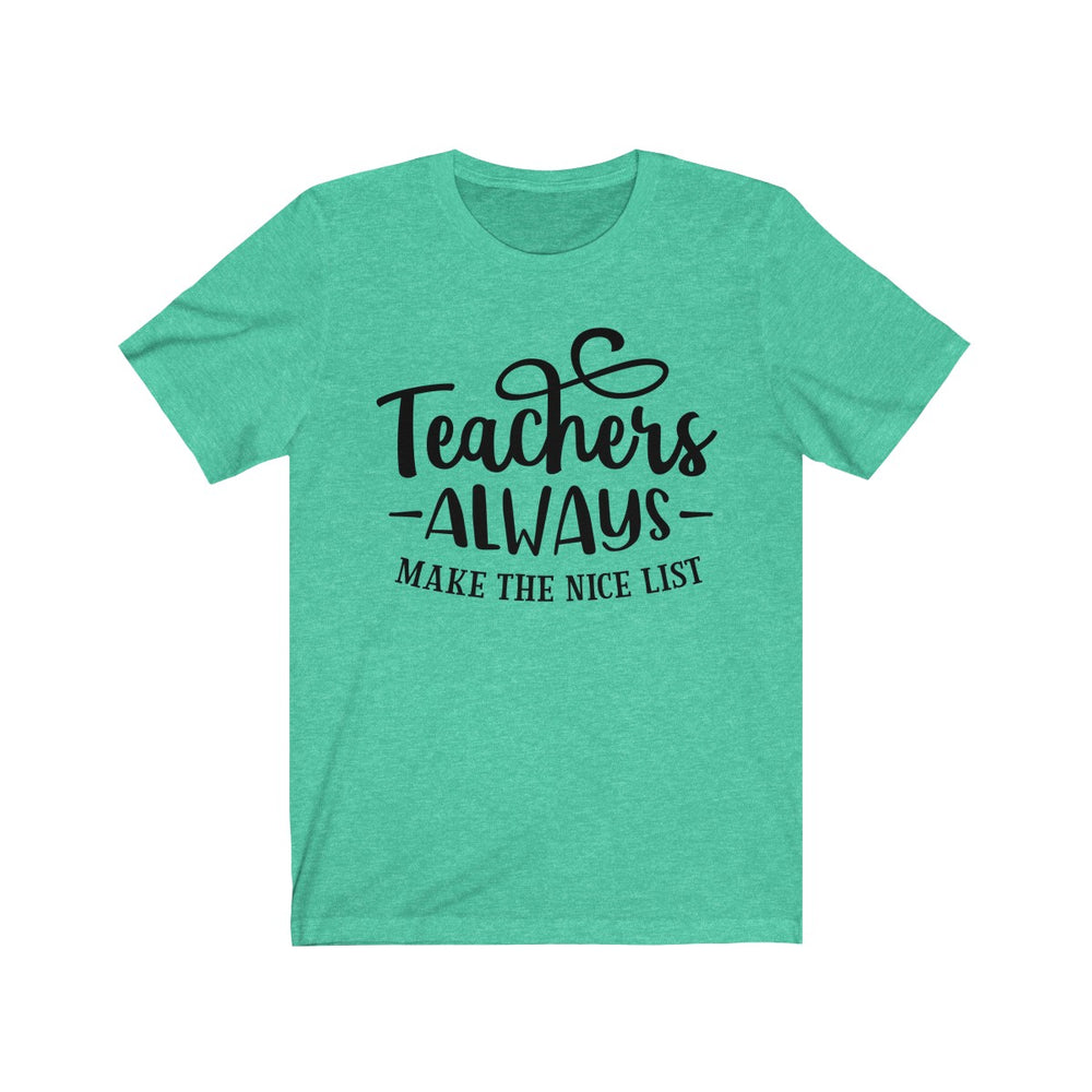 (Soft Unisex Bella Other Colors) Teacher Always Make the Nice List