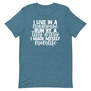 I Life in a Madhouse Run by a Tiny Army I Made Myself momlife T-shirt