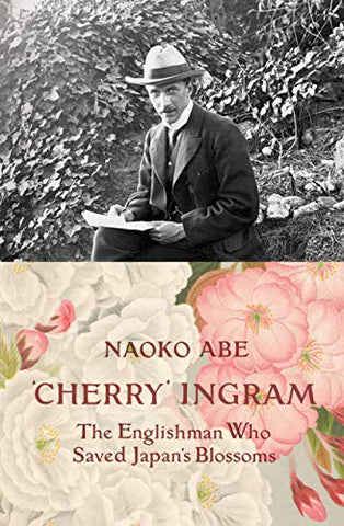 Cherry' Ingram: The Englishman Who Saved Japan's Blossoms