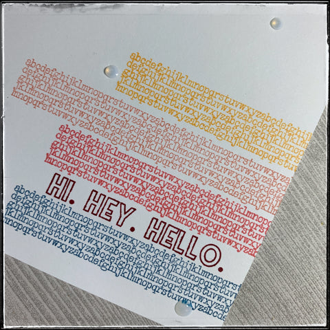 "the detailed view of the stamped portion of the card front. five lines of text complete with the main sentiment ""hi. hey. hello."" with three dots of clear gel that will dry slightly raised."