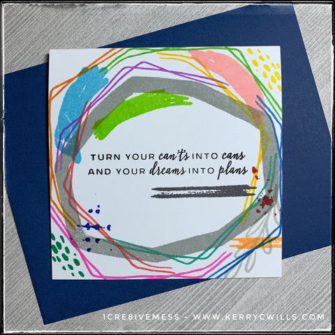 "A creative mess designed to replicate the thoughts in my head when I have ideas, this handmade card shares some encouragement in the form of the sentiment, ""Turn your can'ts into cans and your dreams into plans"" among a wide variety of colored lines, swashes, splatters and doodles."