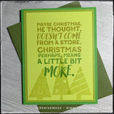 "This handmade card is full of holiday spirit and is filled with a quote from an iconic holiday movie - ""The Grinch!"" Layers of green cardstock panels are stacked and the topmost layer features the sentiment ""Maybe Christmas he thought, doesn't come from a store. Christmas perhaps, means a little bit more."" The sentiment is stamped in an ombre style, with a lighter green at the top and slowly cascading into the dark green that matches the color of the card base. In the background beneath the text are three t"