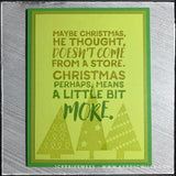 "A flat-lay of the card front, the detail in the sentiment is clear. The sentiment has been stamped in an ombre fade with various shades of green, overlaying a trio of triangle trees. The sentiment reads ""Maybe Christmas he thought, doesn't come from a store. Christmas perhaps, means a little bit more."" and is from the famous movie [and book] ""The Grinch."" The card front is layered on a darker panel matching the top color in the sentiment, and that layer is on the darker green card base."