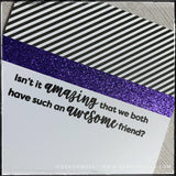 "An angled flat-lay of the card front where the sentiment is front and center. Stamped in black ink is the sentiment ""Isn't it amazing that we both have such an awesome friend?"" A narrow strip of glittery purple cardstock divides the card base from the sentiment and a block of black and white diagonally striped patterned paper."