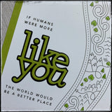 If Humans Were More Like You ...