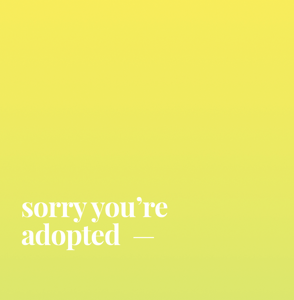 Sorry You're Adopted.