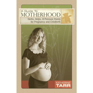 Guide to Motherhood: Herbs, Helps, and Pressure Points for Pregnancy & Childbirth, A