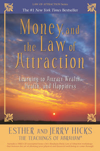 Money, and the Law of Attraction: Learning to Attract Wealth, Health, and Happiness by Esther & Jerry Hicks