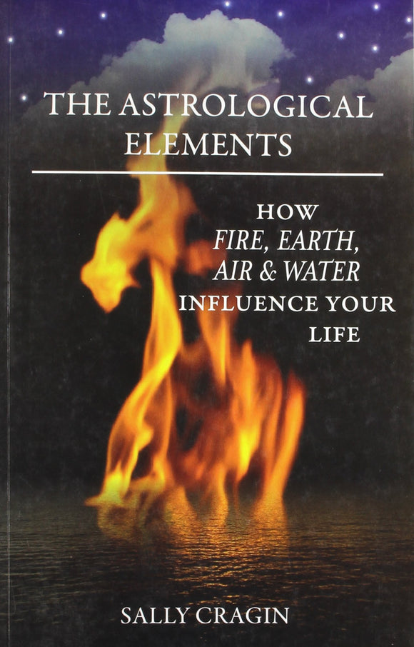 The Astrological Elements: How Fire, Earth, Air & Water Influence Your Life by Sally Cragin