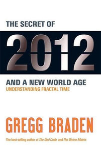 Fractal Time: The Secret of 2012 and a New World Age by Gregg Braden