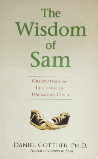 The Wisdom of Sam  Observation On Life From An Uncommon Child Daniel Gottlieb, PH.D. Author of Letters to Sam