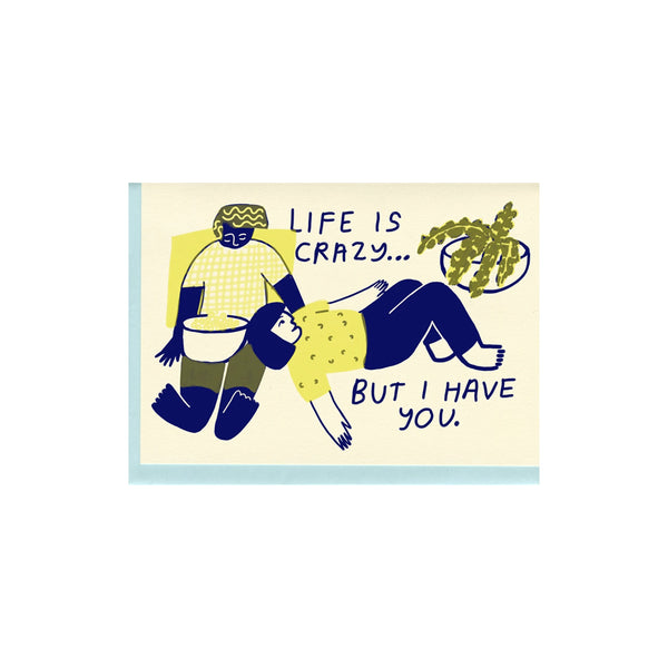 "Letterpress printed greeting card reads ""LIFE IS CRAZY... BUT I HAVE YOU."" Comes with a light blue colored envelope. Printed in Oakland, California by People I've Loved."