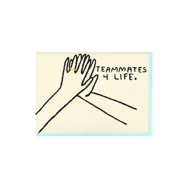"Letterpress printed greeting card reads ""TEAMMATES 4 LIFE."" and comes with a light blue envelope. Printed in Oakland, California by People I've Loved."