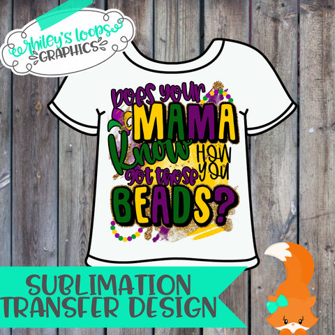MARDI GRAS - Does Your Mama Know How You Got Those Beads Sublimation Iron On Transfer