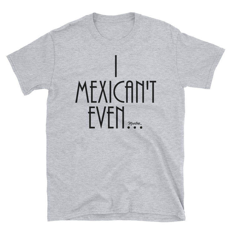 I Mexican´t Even Unisex Tee