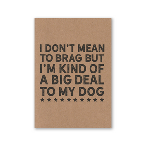"""I Don't Mean to Brag But I'm Kind of a Big Deal to my Dog"" Kraft Recycled Greeting Card"