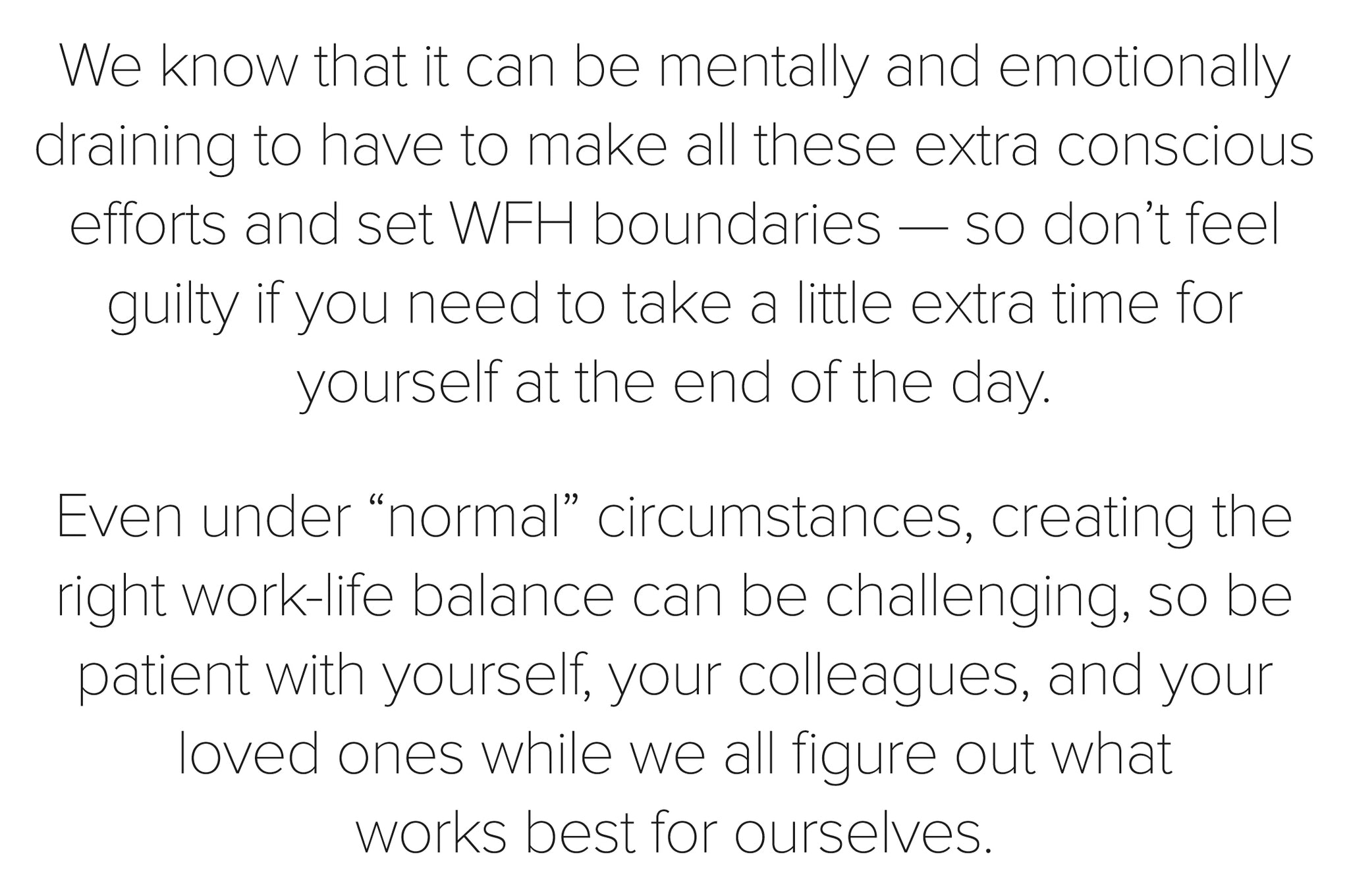 "We know that it can be mentally and emotionally draining to have to make all these extra conscious efforts and set WFH boundaries — so don't feel guilty if you need to take a little extra time for yourself at the end of the day. Even under ""normal"" circumstances, creating the right work-life balance can be challenging, so be patient with yourself, your colleagues, and your loved ones while we all figure out what works best for ourselves."