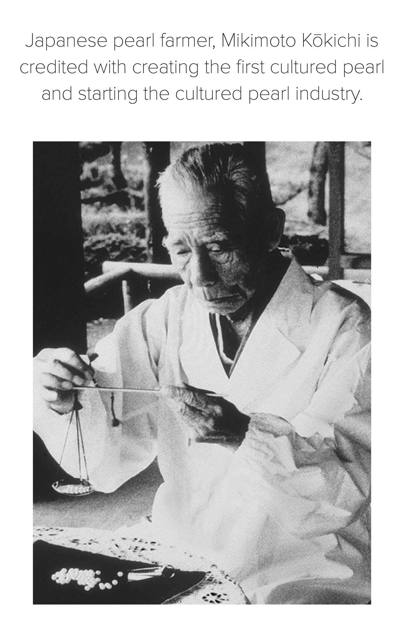 Japanese pearl farmer, Mikimoto Kōkichi is credited with creating the first cultured pearl and starting the cultured pearl industry.