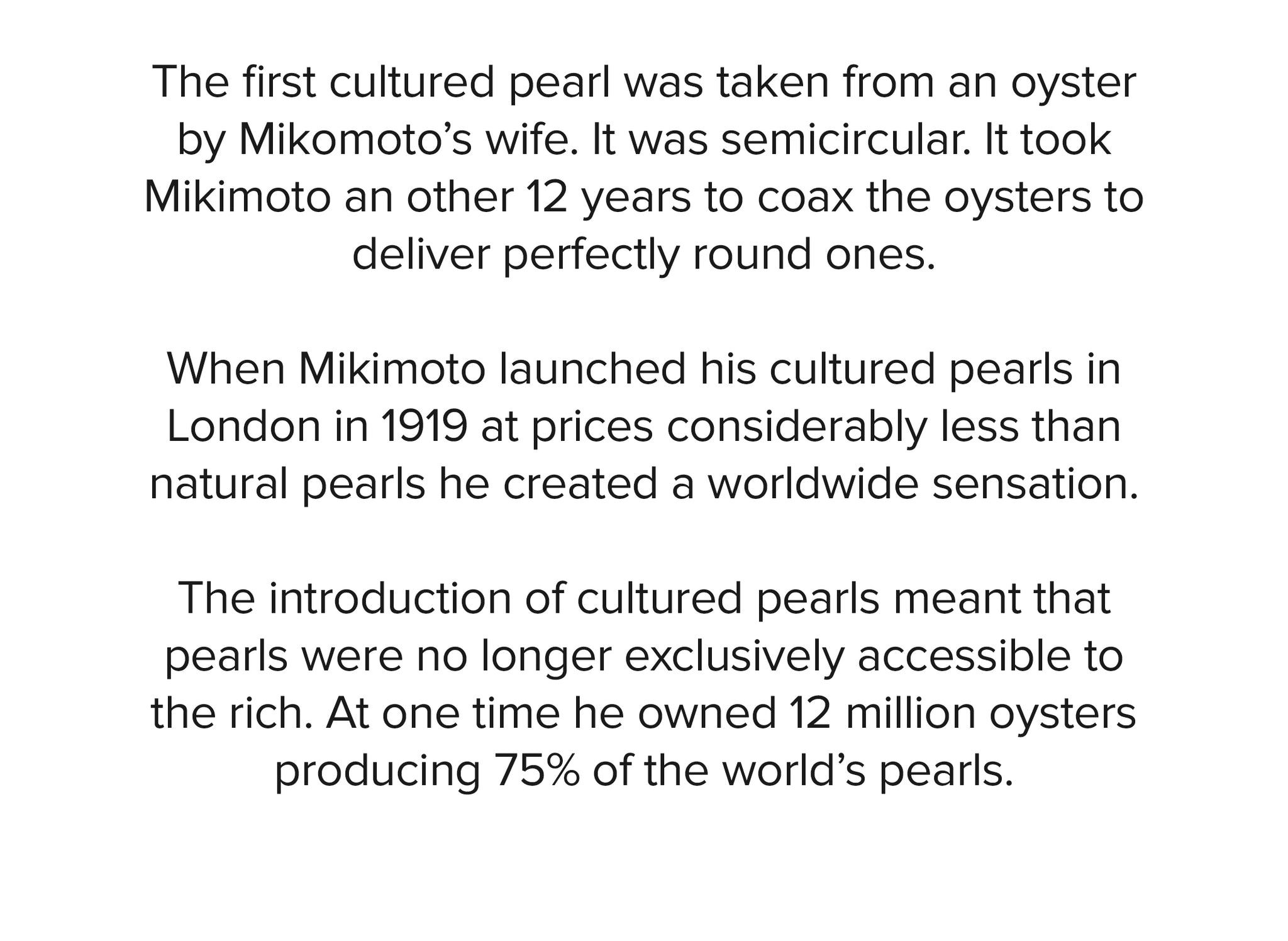 The first cultured pearl was taken from an oyster by Mikomoto's wife. It was semicircular. It took Mikimoto an other 12 years to coax the oysters to deliver perfectly round ones.   When Mikimoto launched his cultured pearls in London in 1919 at prices considerably less than natural pearls he created a worldwide sensation.   The introduction of cultured pearls meant that pearls were no longer exclusively accessible to the rich. At one time he owned 12 million oysters producing 75% of the world's pearls.