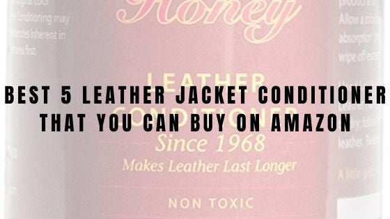 Best 5 leather jacket conditioner that you can buy on Amazon