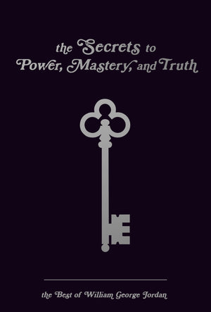 The Secrets to Power, Mastery, and Truth: The Best of William George Jordan eBook