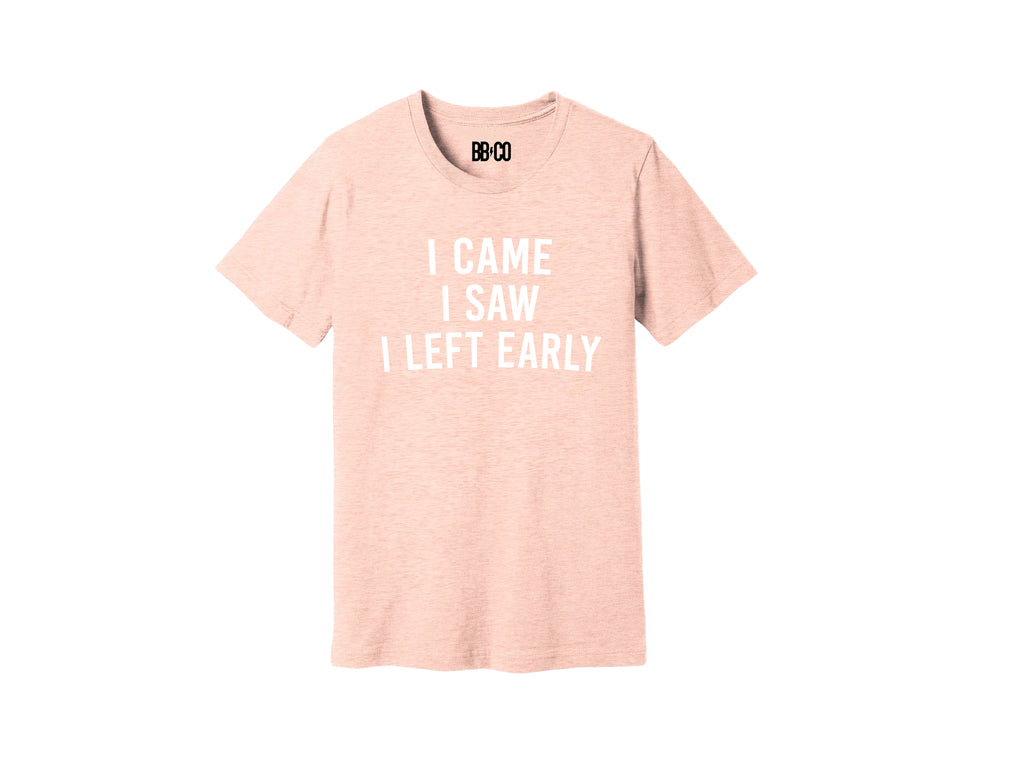 I CAME I SAW I LEFT EARLY Tee