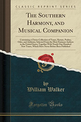 The Southern Harmony, and Musical Companion: Containing a Choice Collection of Tunes, Hymns, Psalms, Odes, and Anthems; Selected From the Most Eminent New Tunes, Which Have Never Before Been P