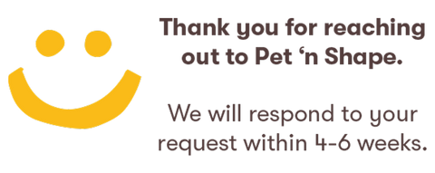 Thanks for reaching out to Pet 'n Shape. We will respond within 4-6 weeks