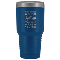 I just want to watch football & pet my dog 30oz Double Walled Stainless Steel Tumbler - Powder Coated and Laser Etched- Father's Day Gift Idea For Dog Lovers