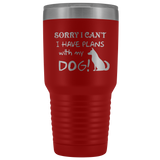 Sorry I Can't, I Have Plans with my Dog 30oz Double Walled Stainless Steel Tumbler - Powder Coated and Laser Etched- Funny Gift Idea For Dog Lovers