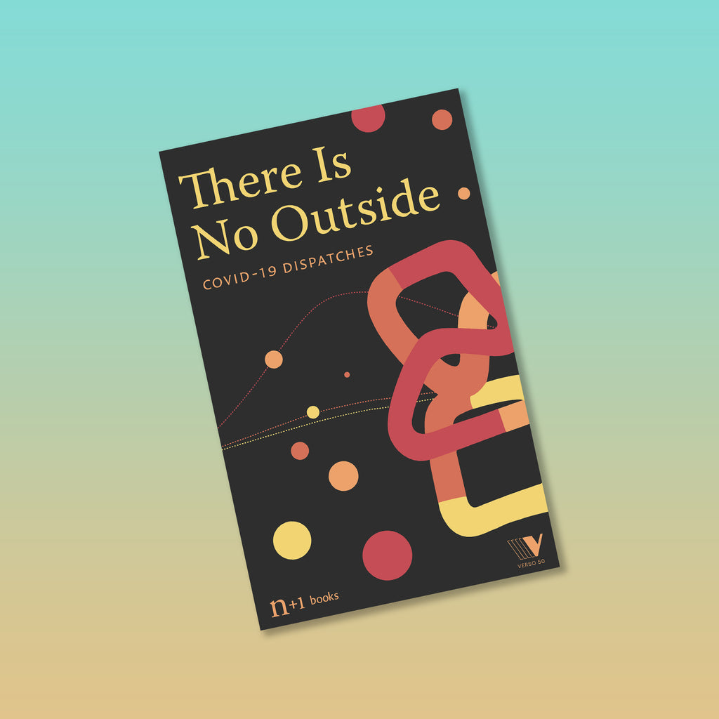 There Is No Outside: Covid-19 Dispatches