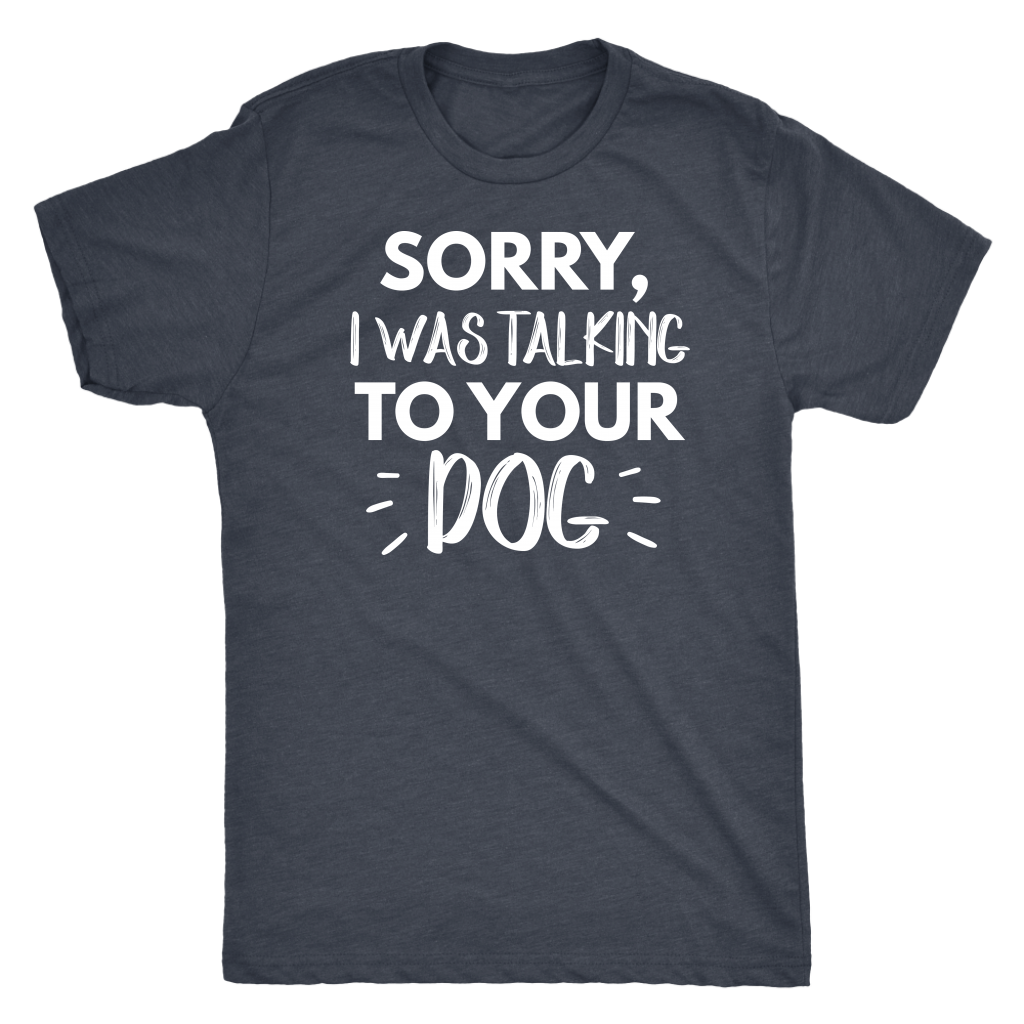 """Sorry I Was Talking To Your Dog"" Men's Triblend T-Shirt"