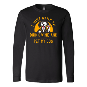 """I Just Want To Drink Wine And Pet My Dog"" Unisex Long Sleeve Shirt"
